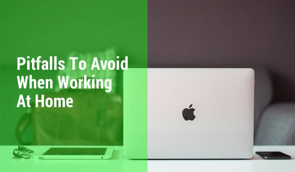 Pitfalls To Watch Out For When Working From Home