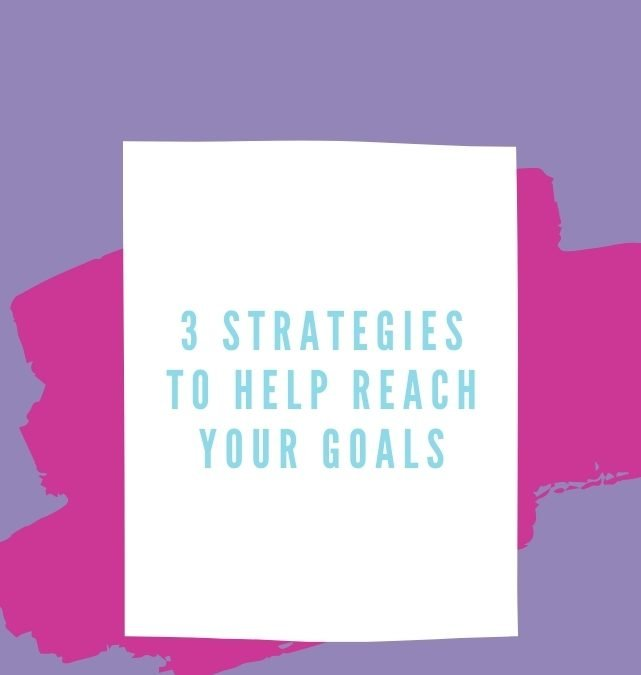 3 Strategies to Help Reach Your Goals
